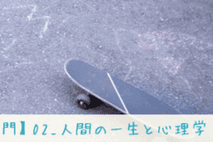 【心理学入門】02_人間の一生と心理学