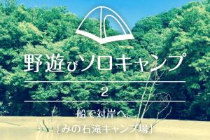 【野遊びソロキャンプ】#2 船で対岸へ。「みの石滝キャンプ場」