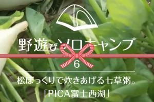 【野遊びソロキャンプ】#6 松ぼっくりで炊きあげる七草粥。「PICA富士西湖」